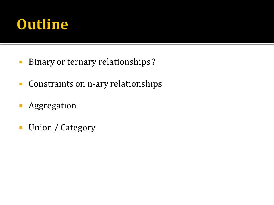 Outline Binary or ternary relationships