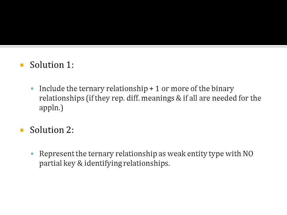 Solution 1: Include the ternary relationship + 1 or more of the binary relationships (if they rep. diff. meanings & if all are needed for the appln.)
