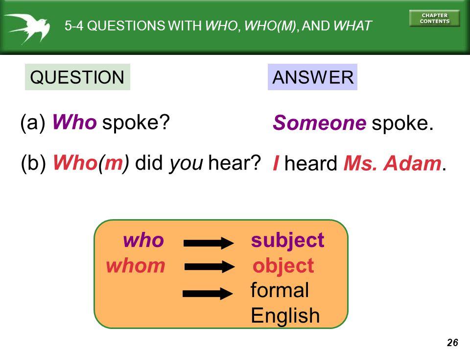 (a) Who spoke Someone spoke. (b) Who(m) did you hear