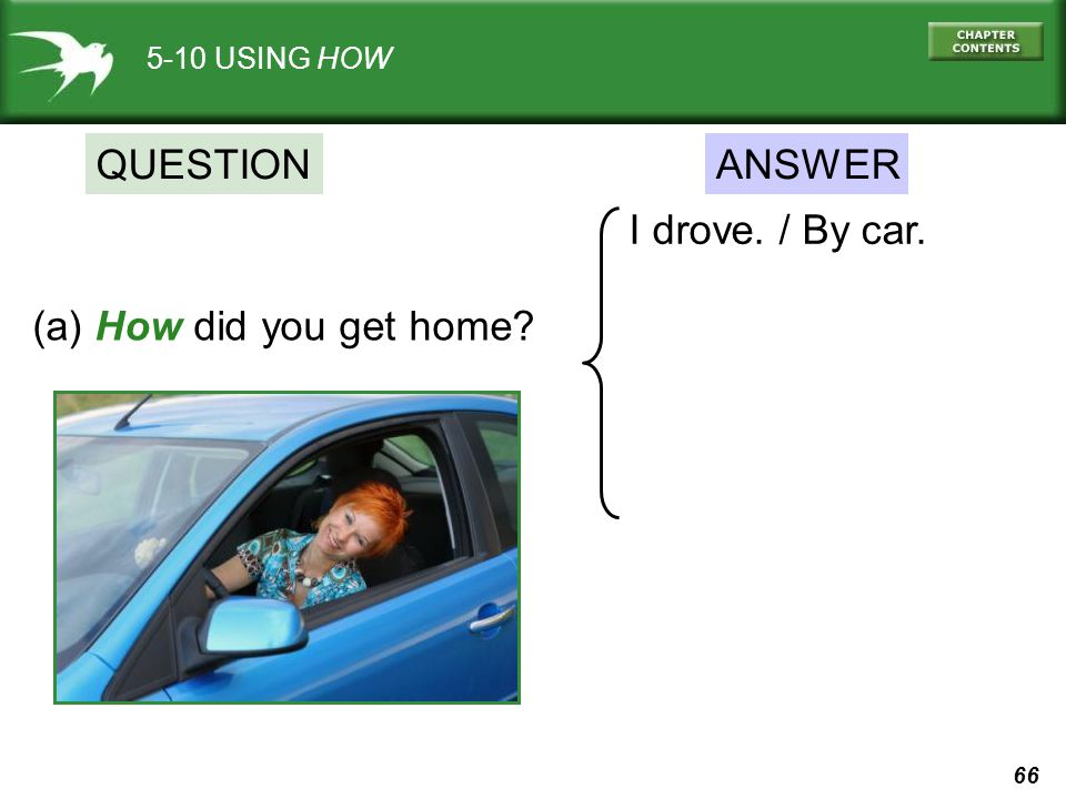 QUESTION ANSWER I drove. / By car. (a) How did you get home