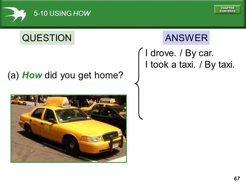 QUESTION ANSWER I drove. / By car. I took a taxi. / By taxi.