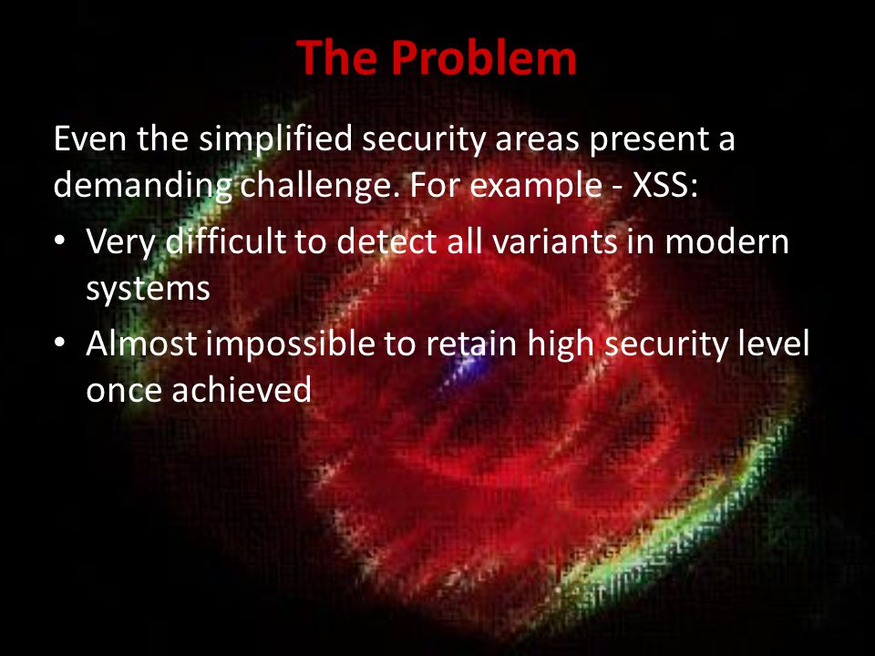 The Problem Even the simplified security areas present a demanding challenge. For example - XSS: