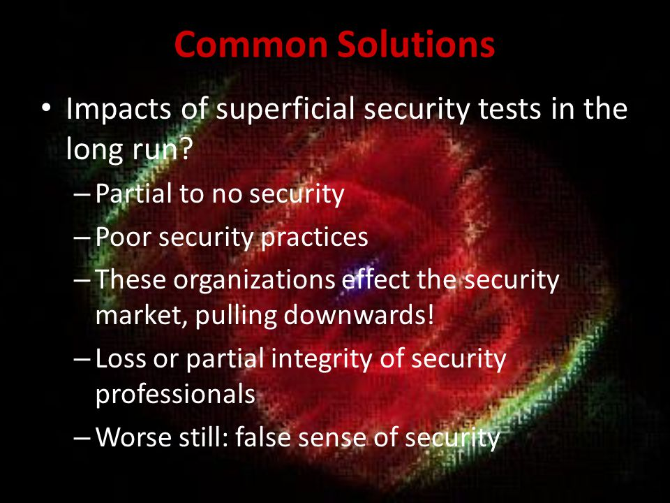 Common Solutions Impacts of superficial security tests in the long run Partial to no security. Poor security practices.