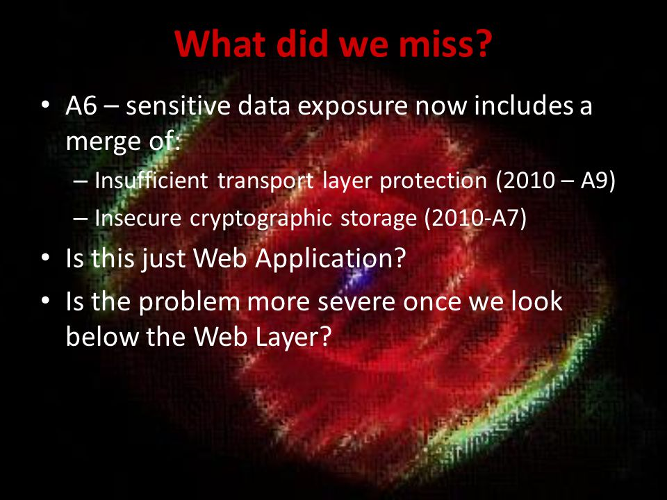 What did we miss A6 – sensitive data exposure now includes a merge of: Insufficient transport layer protection (2010 – A9)