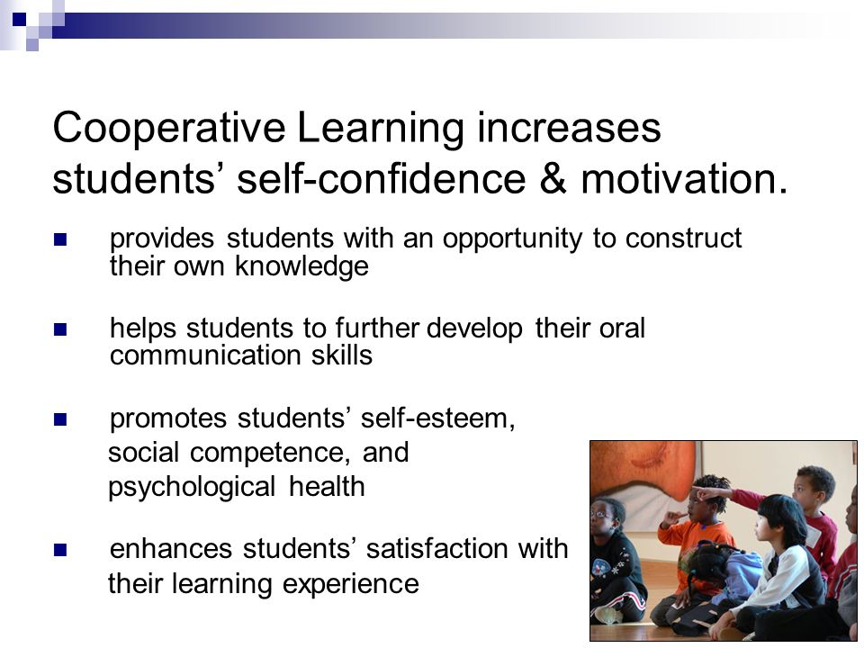Cooperative Learning increases students' self-confidence & motivation.