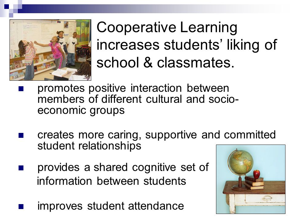 Cooperative Learning increases students' liking of school & classmates.