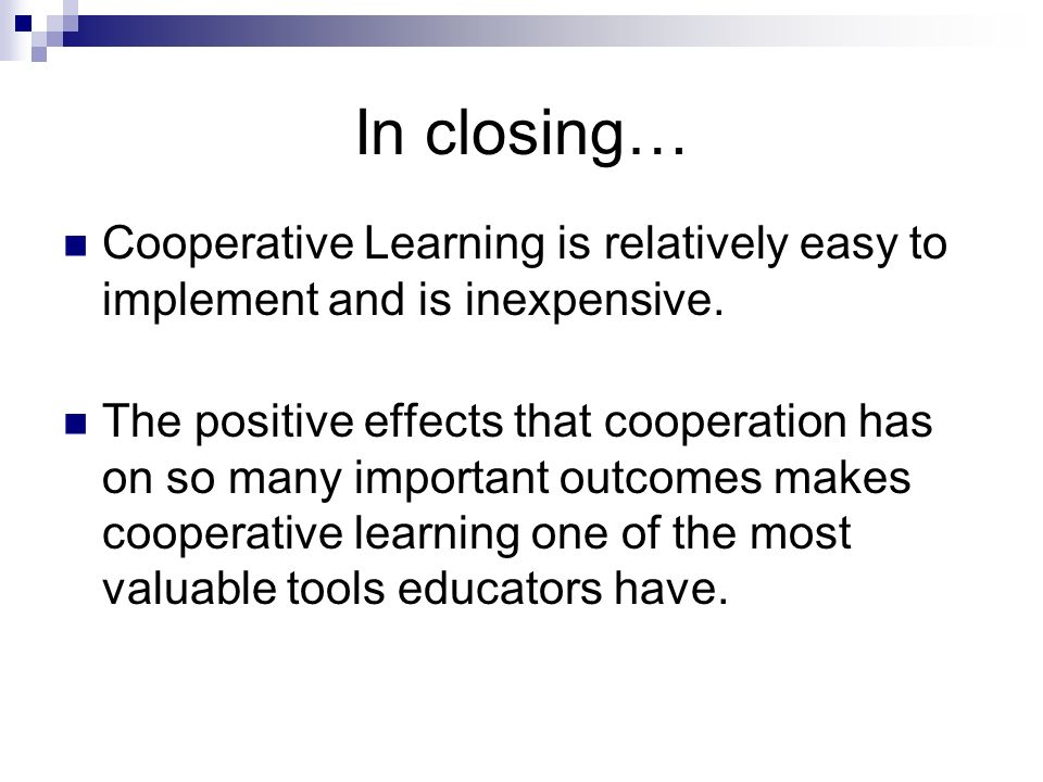In closing… Cooperative Learning is relatively easy to implement and is inexpensive.