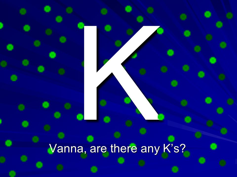 K Vanna, are there any K's