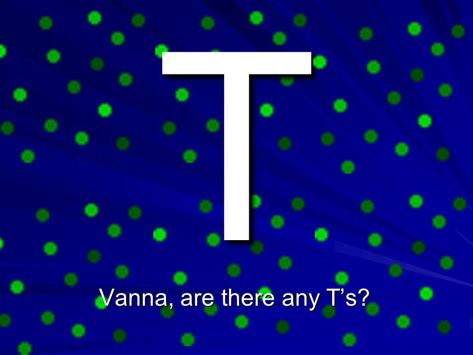 T Vanna, are there any T's