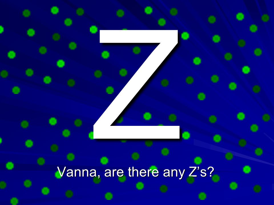 Z Vanna, are there any Z's