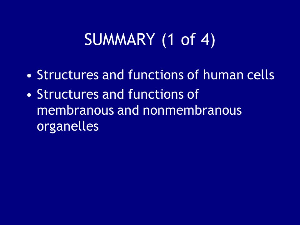 SUMMARY (1 of 4) Structures and functions of human cells