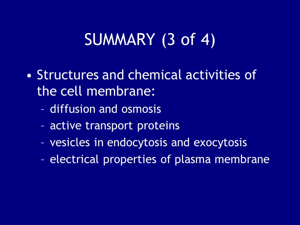 SUMMARY (3 of 4) Structures and chemical activities of the cell membrane: diffusion and osmosis. active transport proteins.