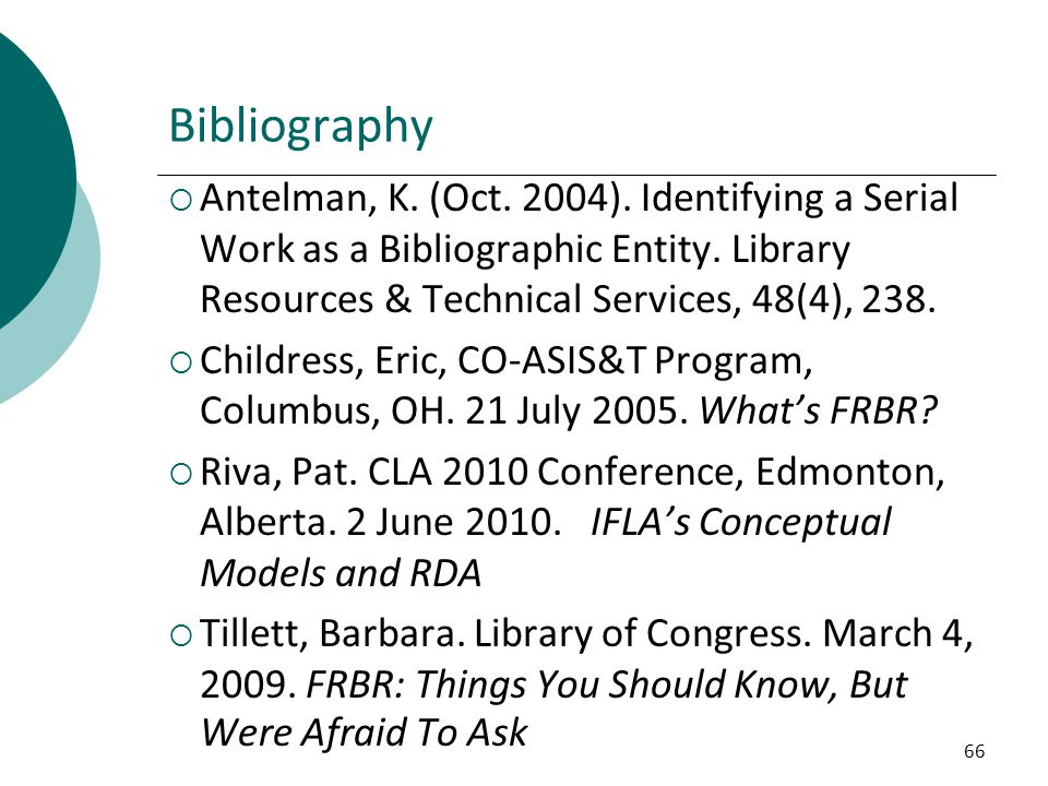 Bibliography Antelman, K. (Oct. 2004). Identifying a Serial Work as a Bibliographic Entity. Library Resources & Technical Services, 48(4), 238.
