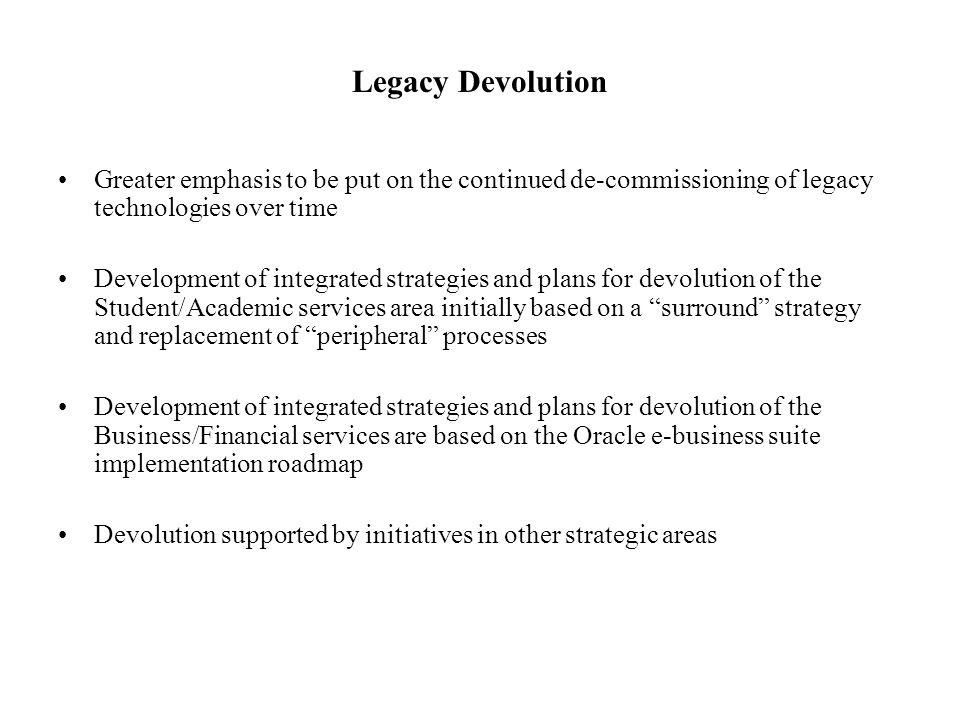 Legacy Devolution Greater emphasis to be put on the continued de-commissioning of legacy technologies over time.