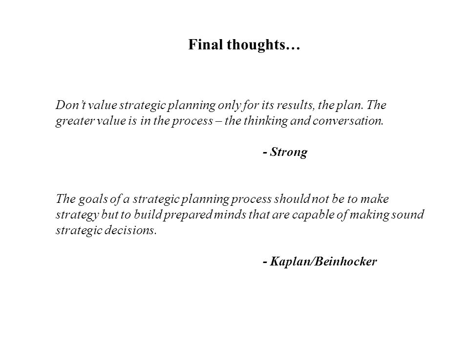 Final thoughts… Don't value strategic planning only for its results, the plan. The greater value is in the process – the thinking and conversation.