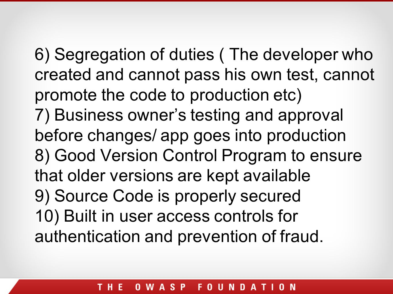 6) Segregation of duties ( The developer who created and cannot pass his own test, cannot promote the code to production etc) 7) Business owner's testing and approval before changes/ app goes into production 8) Good Version Control Program to ensure that older versions are kept available 9) Source Code is properly secured 10) Built in user access controls for authentication and prevention of fraud.
