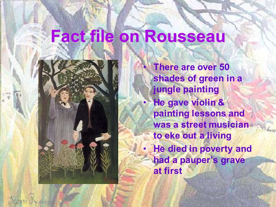Fact file on Rousseau There are over 50 shades of green in a jungle painting.