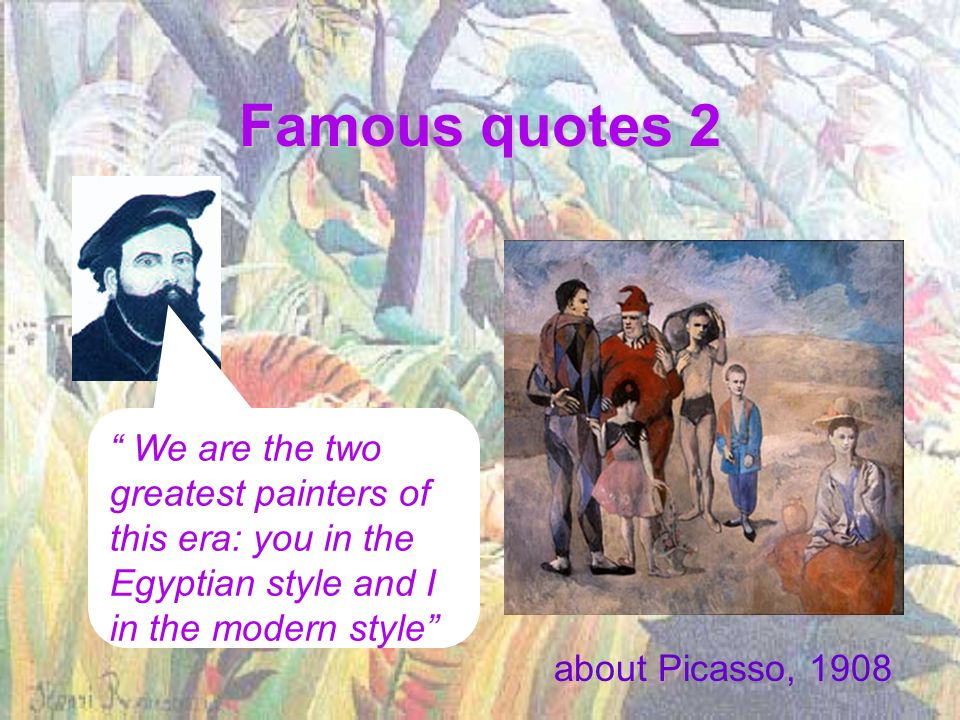 Famous quotes 2 We are the two greatest painters of this era: you in the Egyptian style and I in the modern style