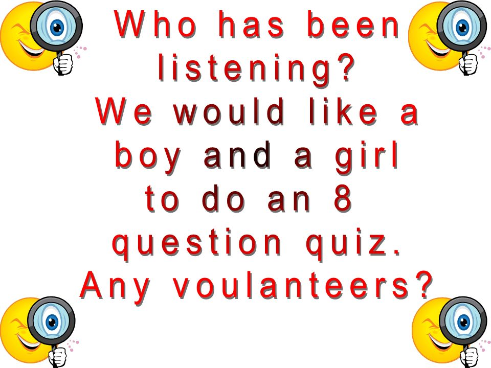 Who has been listening We would like a boy and a girl to do an 8 question quiz. Any voulanteers