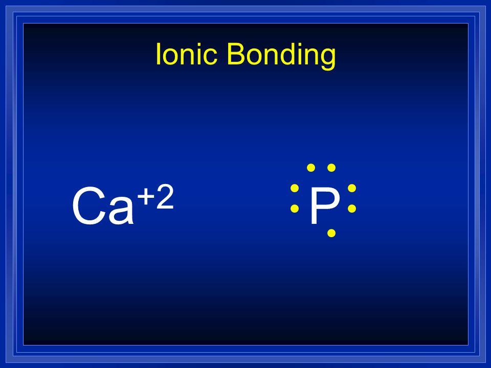 Ionic Bonding Ca+2 P