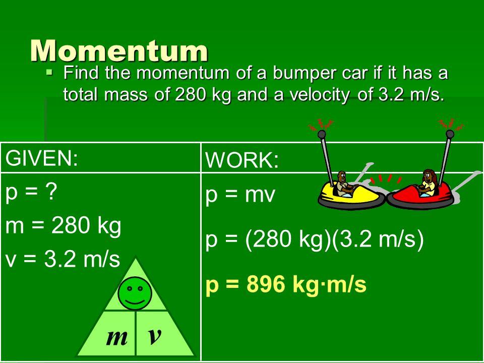 v Momentum p m p = p = mv m = 280 kg p = (280 kg)(3.2 m/s)