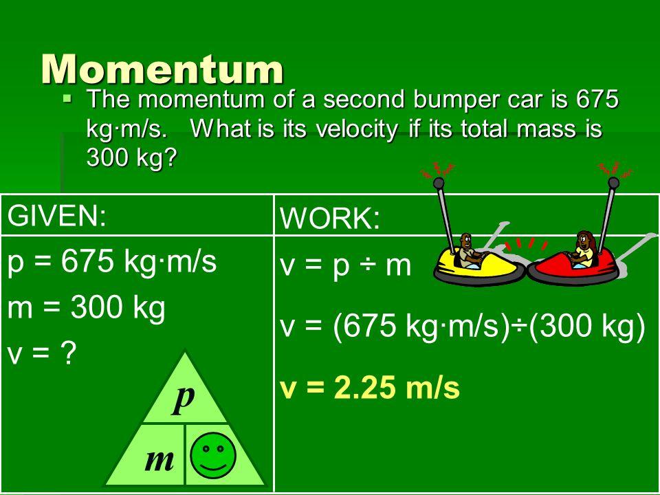 v Momentum p m p = 675 kg·m/s v = p ÷ m m = 300 kg
