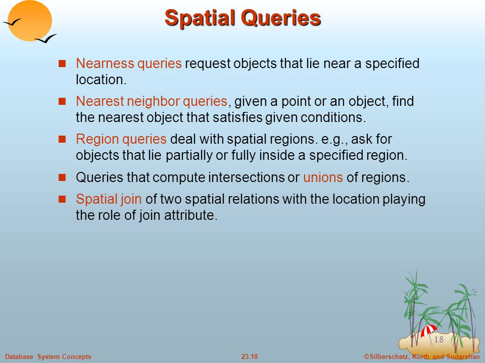Spatial Queries Nearness queries request objects that lie near a specified location.