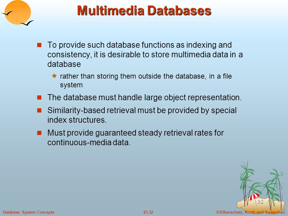 Multimedia Databases To provide such database functions as indexing and consistency, it is desirable to store multimedia data in a database.