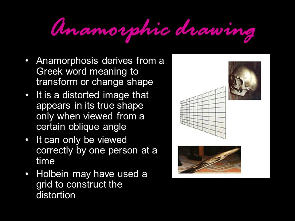 Anamorphic drawing Anamorphosis derives from a Greek word meaning to transform or change shape.