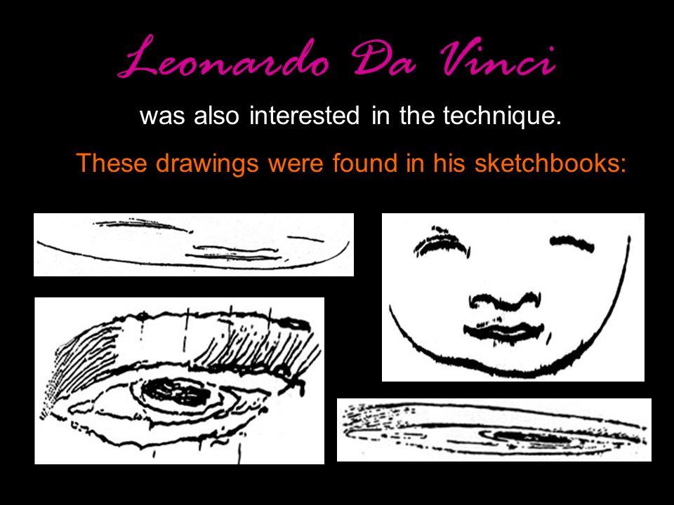 Leonardo Da Vinci was also interested in the technique.