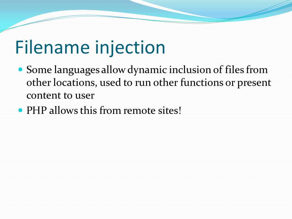 Filename injection Some languages allow dynamic inclusion of files from other locations, used to run other functions or present content to user.
