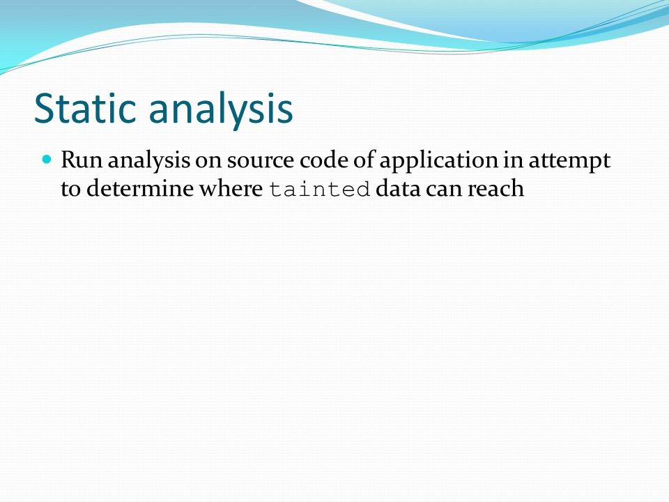 Static analysis Run analysis on source code of application in attempt to determine where tainted data can reach.