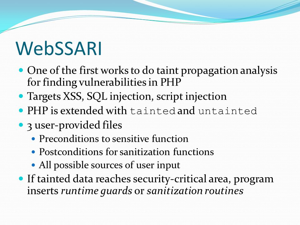 WebSSARI One of the first works to do taint propagation analysis for finding vulnerabilities in PHP.