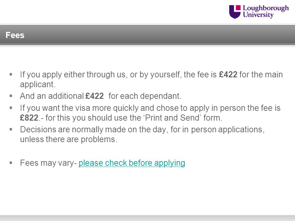Fees If you apply either through us, or by yourself, the fee is £422 for the main applicant. And an additional £422 for each dependant.