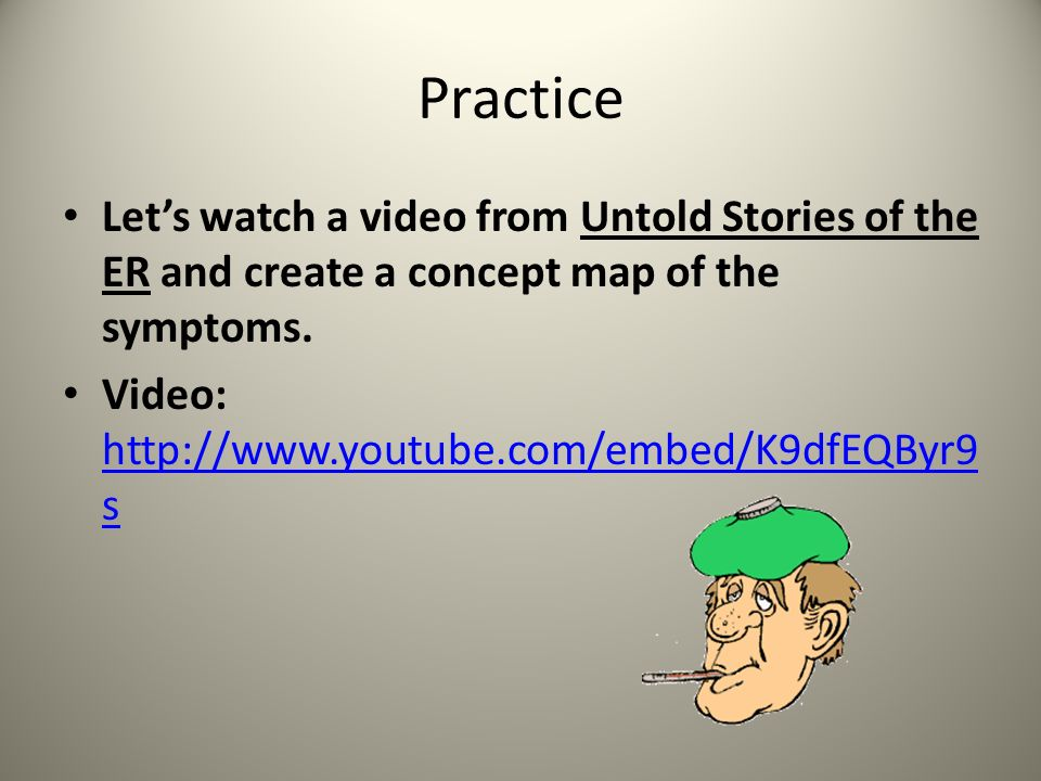 Practice Let's watch a video from Untold Stories of the ER and create a concept map of the symptoms.