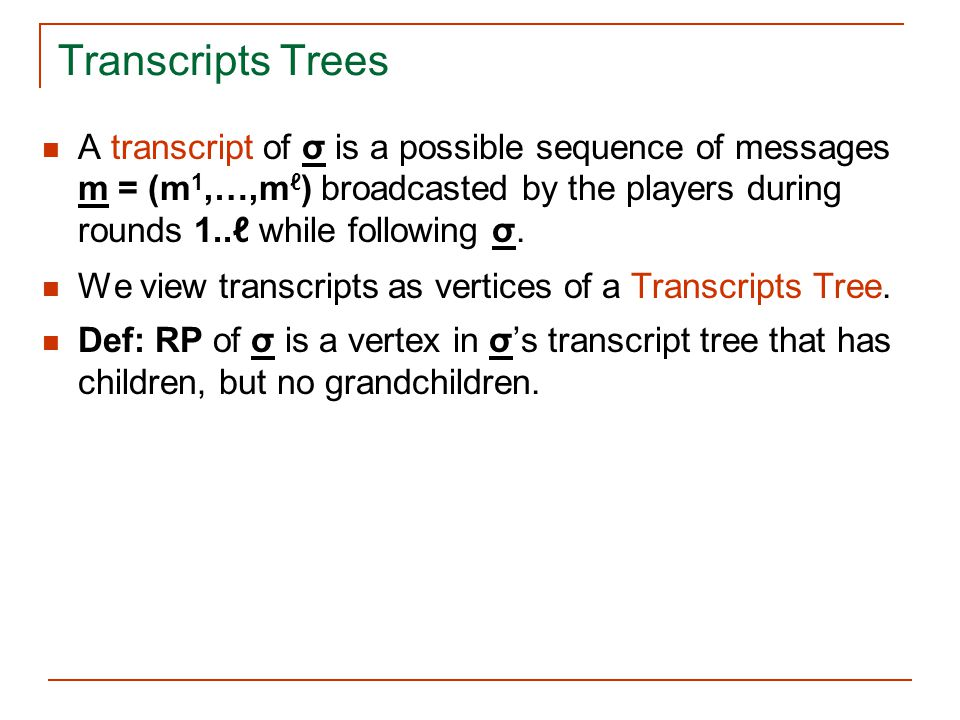 Transcripts Trees A transcript of σ is a possible sequence of messages m = (m1,…,mℓ) broadcasted by the players during rounds 1..ℓ while following σ.