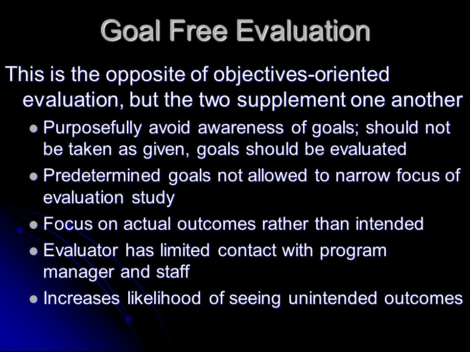 Goal Free Evaluation This is the opposite of objectives-oriented evaluation, but the two supplement one another.