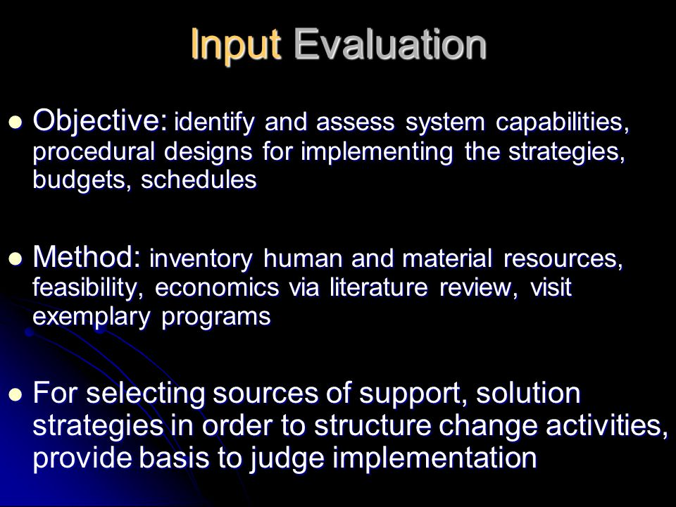 Input Evaluation Objective: identify and assess system capabilities, procedural designs for implementing the strategies, budgets, schedules.