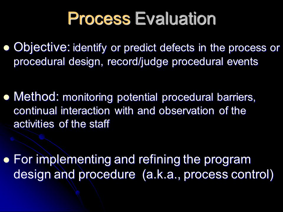 Process Evaluation Objective: identify or predict defects in the process or procedural design, record/judge procedural events.