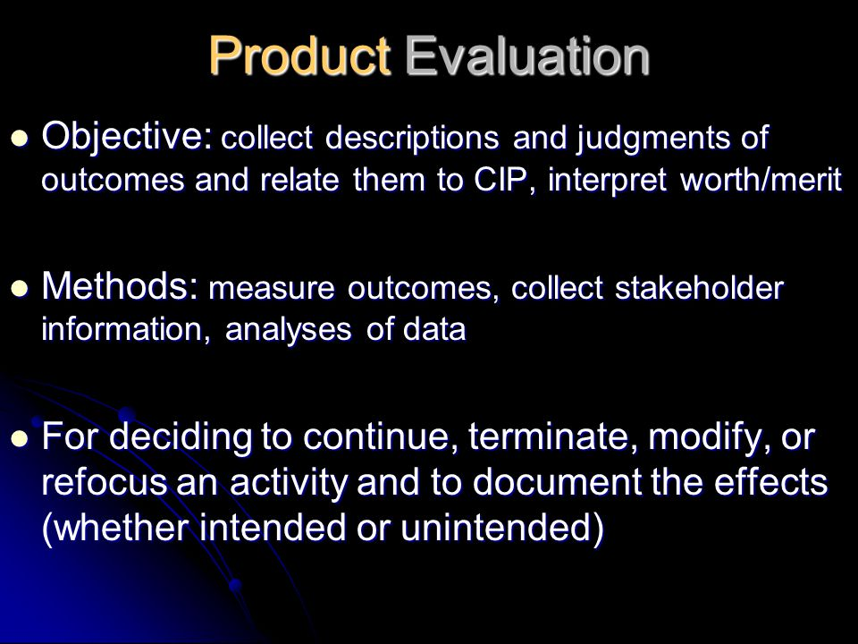 Product Evaluation Objective: collect descriptions and judgments of outcomes and relate them to CIP, interpret worth/merit.