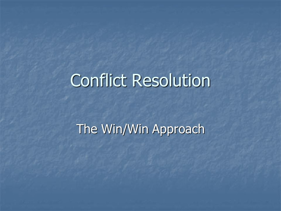 Conflict Resolution The Win/Win Approach