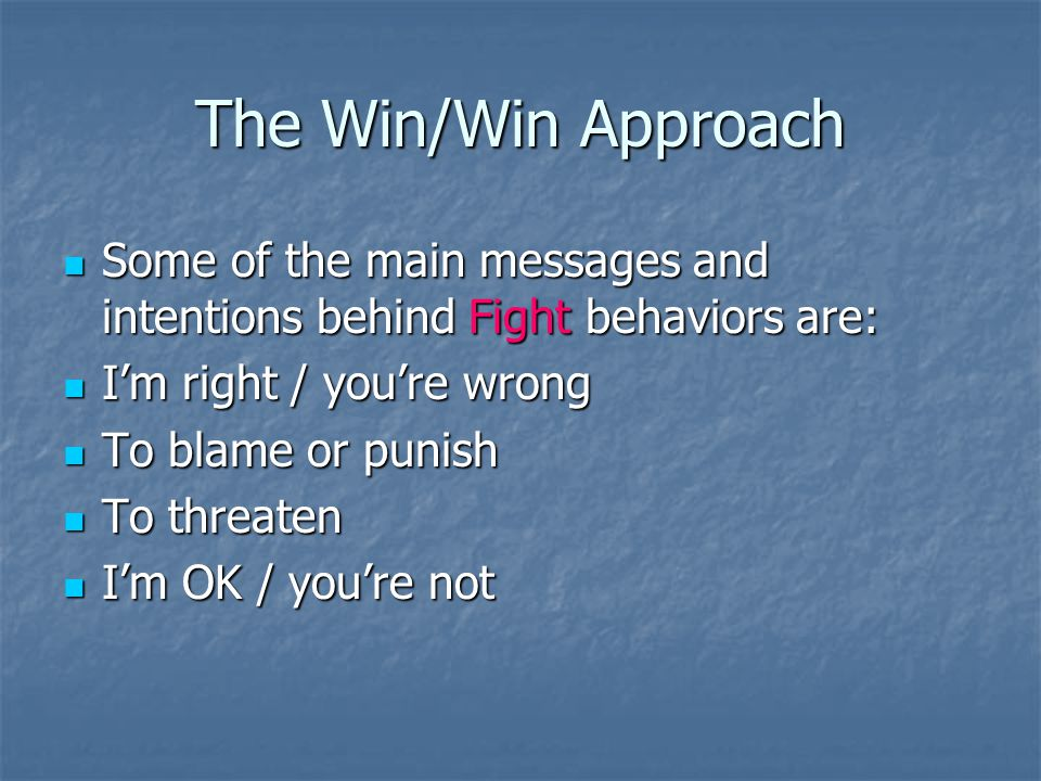 The Win/Win Approach Some of the main messages and intentions behind Fight behaviors are: I'm right / you're wrong.