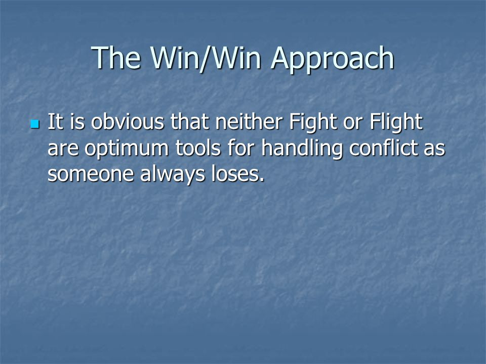 The Win/Win Approach It is obvious that neither Fight or Flight are optimum tools for handling conflict as someone always loses.