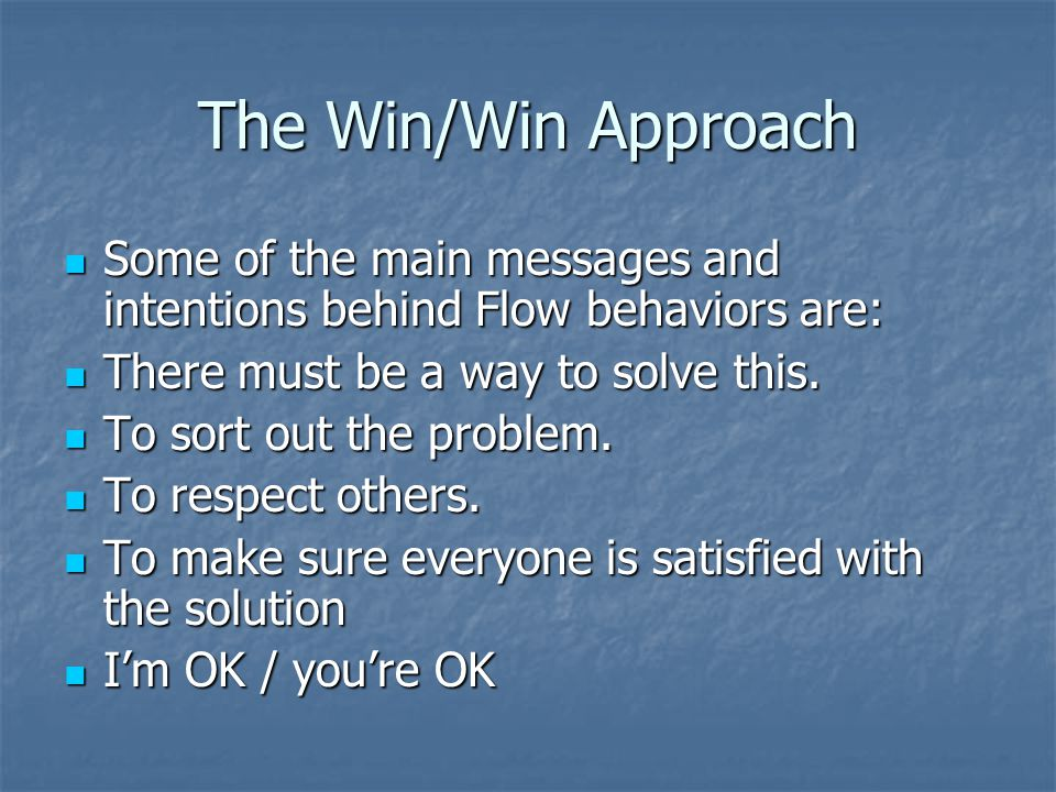 The Win/Win Approach Some of the main messages and intentions behind Flow behaviors are: There must be a way to solve this.