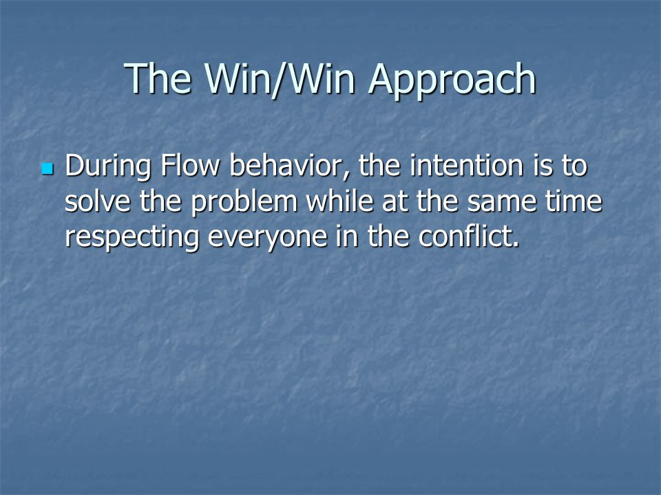 The Win/Win Approach During Flow behavior, the intention is to solve the problem while at the same time respecting everyone in the conflict.