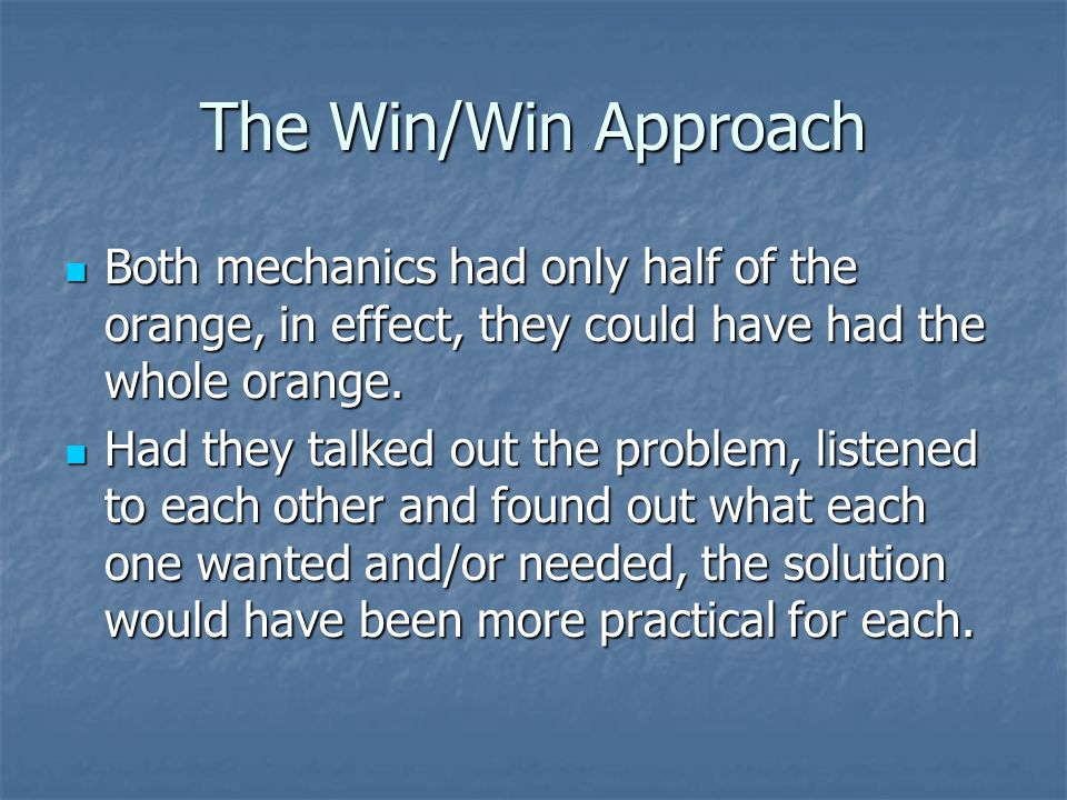 The Win/Win Approach Both mechanics had only half of the orange, in effect, they could have had the whole orange.