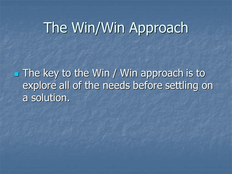 The Win/Win Approach The key to the Win / Win approach is to explore all of the needs before settling on a solution.