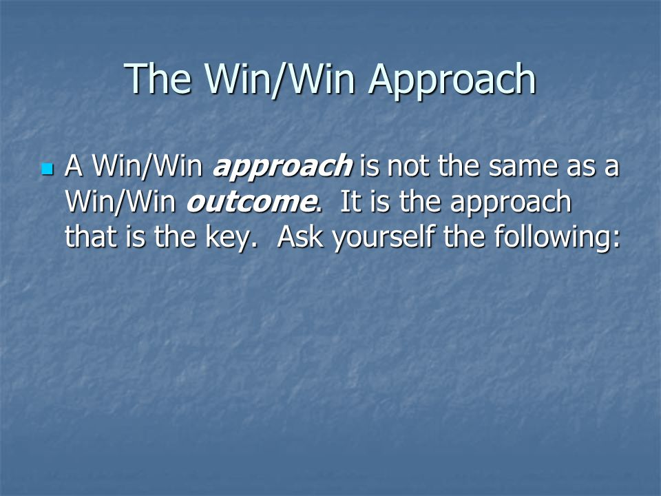 The Win/Win Approach A Win/Win approach is not the same as a Win/Win outcome.