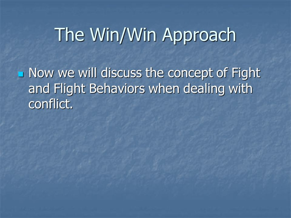 The Win/Win Approach Now we will discuss the concept of Fight and Flight Behaviors when dealing with conflict.
