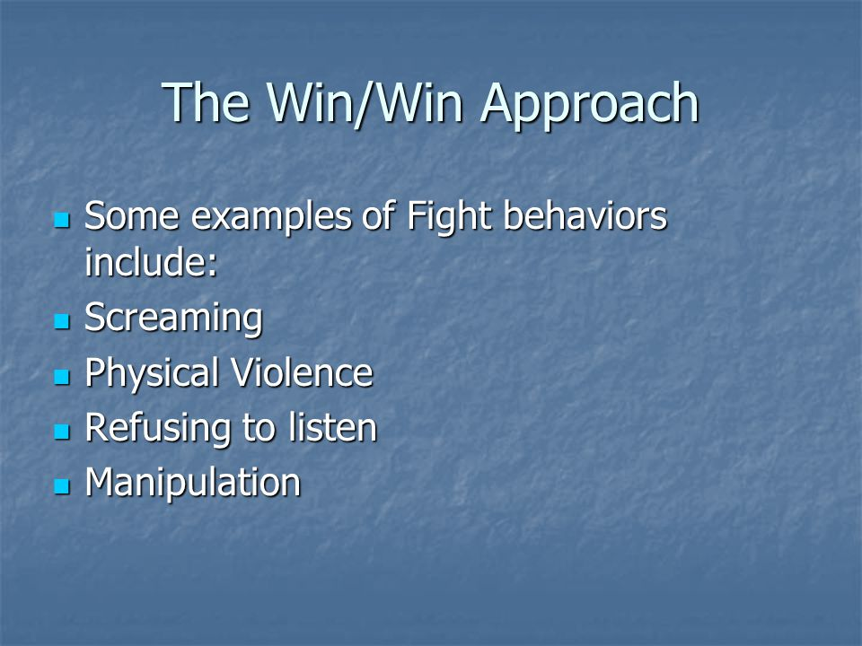 The Win/Win Approach Some examples of Fight behaviors include: